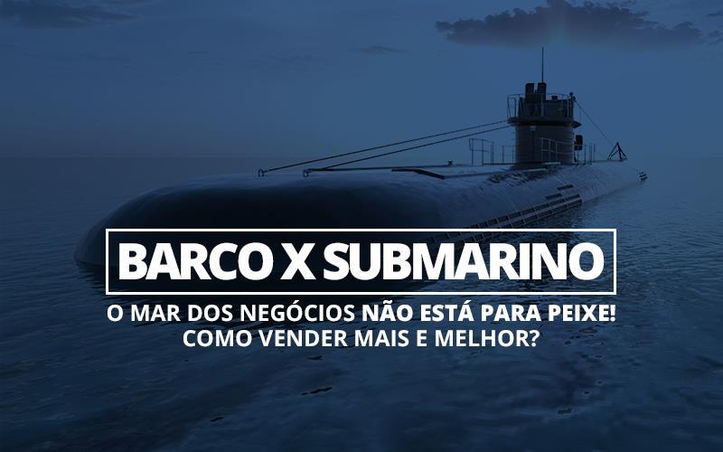 Barco X Submarino - Porto Lemes - Barco x Submarino — o mar dos negócios não está para peixe! Como vender mais e melhor?