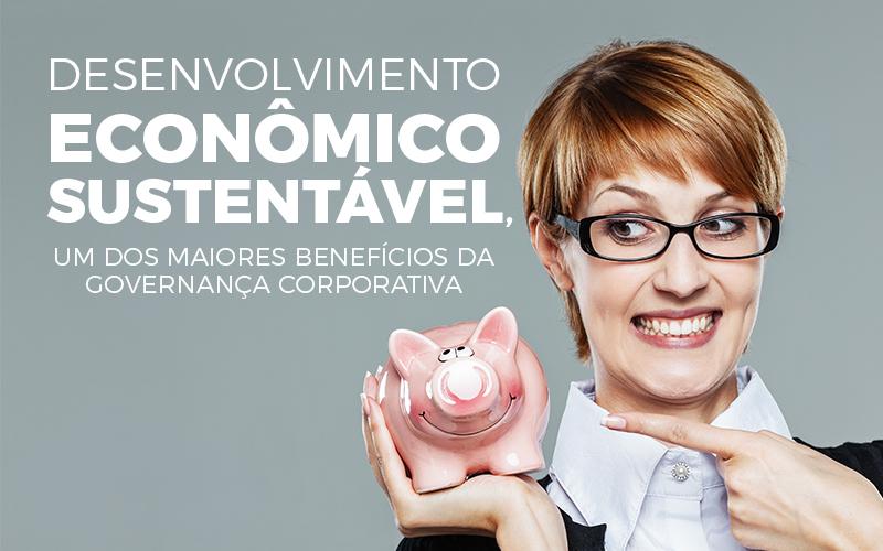 Desenvolvimento Economico Sustentavel - Porto Lemes - Desenvolvimento econômico sustentável, um dos maiores benefícios da governança corporativa