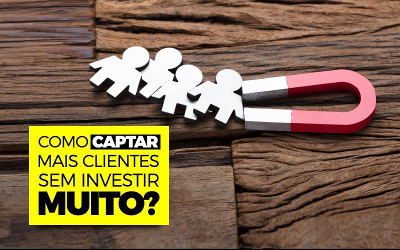 Captar Mais Clientes Sem Investir Muito - Porto Lemes - COMO CAPTAR MAIS CLIENTES SEM INVESTIR MUITO?