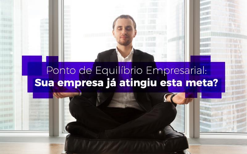 Ponto De Equilíbrio Empresarial - Porto Lemes - Ponto de Equilíbrio Empresarial: Sua empresa já atingiu esta meta?