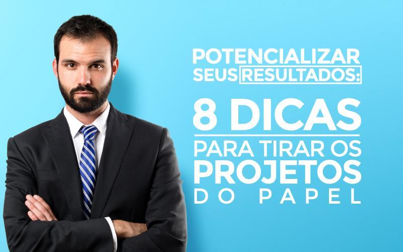 Potencializar Seus Resultados - Porto Lemes - Potencializar seus resultados: 8 dicas para tirar os projetos do papel
