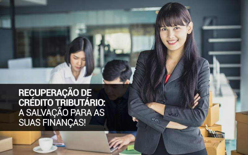 Recuperação De Crédito Tributário - Porto Lemes - Recuperação de Crédito Tributário: a salvação para as suas finanças!