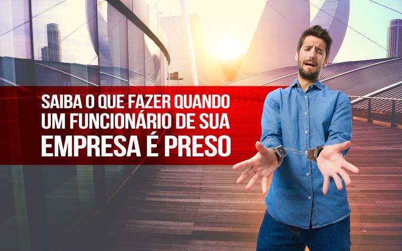 Funcionário De Sua Empresa é Preso - Porto Lemes - Saiba o que fazer quando um funcionário de sua empresa é preso.