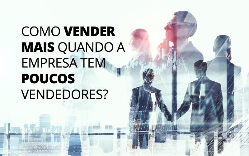 Poucos Vendedores - Porto Lemes - Como vender mais quando a empresa tem poucos vendedores?