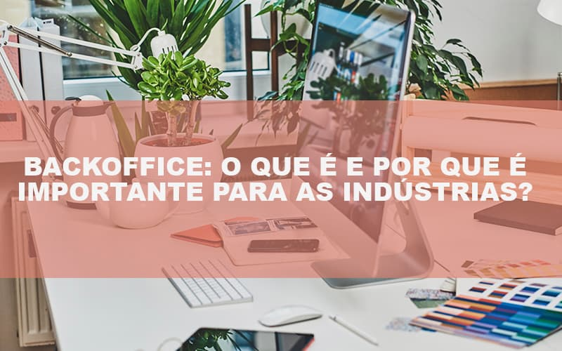 backoffice-o-que-e-e-por-que-e-importante-para-as-industrias - Backoffice: O Que É E Por Que É Importante Para As Indústrias?